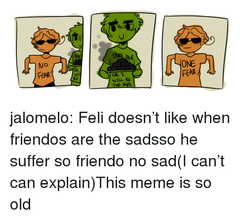 Friendo: OM  FEAR  ONE  W1  ge  OR L  THE SADS jalomelo:  Feli doesn't like when friendos are the sadsso he suffer so friendo no sad(I can't can explain)This meme is so old