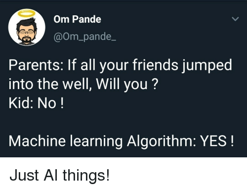 All Your Friends: Om Pande  @Om_pande_  Parents: If all your friends jumped  into the well, Will you?  Kid: No!  Machine learning Algorithm: YES! Just AI things!