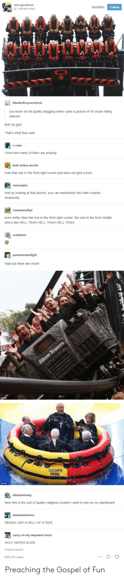 oma: oma-goodness  tumblr  Follow  merak-zoran  blanketforyourshock  you know ive hit quality blogging when i post a picture of 16 vicars riding  oblivion  #Oh my god  That's what they said  c-rope  l love how many of them are praying  man that one in the front right corner just does not give a fuck  vassraptor  And by looking at that picture, you can experience the roller coaster  vicariously  even better than the one in the front right comer. the one in the front middle  who's like HELL YEAH HELL YEAH HELL YEAH  oradianto  quantumstarlight  Wait but there are morel  THORPE  PARK  O PA  alixabethmay  Now this is the sort of quality religious content I want to see on my dashboard  mishasminions  SEEMS LIKE A HELL OF A RIDE  carry-on-my-wayward-smut  HOLY WATER SLIDE  Source rachol  909,915 notes Preaching the Gospel of Fun