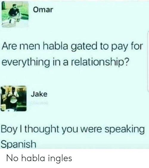 Spanish, In a Relationship, and Thought: Omar  Are men habla gated to pay for  everything in a relationship?  Jake  Boy I thought you were speaking  Spanish No habla ingles