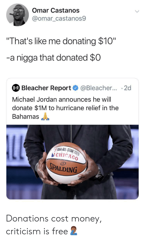 "Hurricane: Omar Castanos  @omar_castanos9  ""That's like me donating $10""  -a nigga that donated $0  @Bleacher... 2d  BR Bleacher Report  Michael Jordan announces he will  donate $1M to hurricane relief in the  Bahamas  LL  NBA ALL-STAR 2020  bi CHICAGO  SPALDING Donations cost money, criticism is free🤦🏾‍♂️"