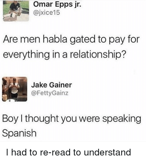 Understandably: Omar Epps jr.  @jxice15  Are men habla gated to pay for  everything in a relationship?  Jake Gainer  ㄧ @FettyGainz  Boy I thought you were speaking  Spanish I had to re-read to understand