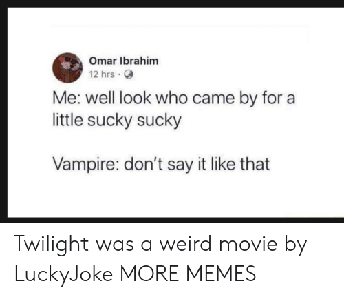 Dank, Memes, and Target: Omar Ibrahim  12 hrs.  Me: well look who came by for a  little sucky sucky  Vampire: don't say it like that Twilight was a weird movie by LuckyJoke MORE MEMES