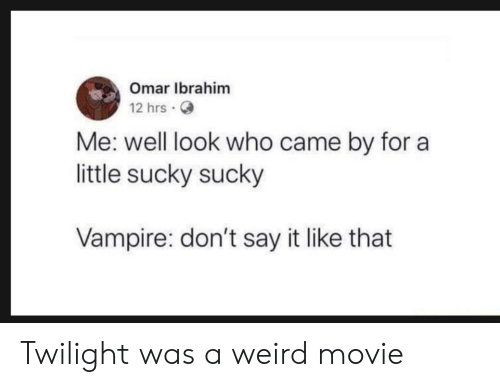 Weird, Say It, and Movie: Omar Ibrahim  12 hrs.  Me: well look who came by for a  little sucky sucky  Vampire: don't say it like that Twilight was a weird movie