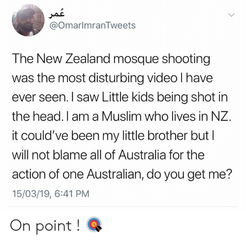 shot in the head: @OmarlmranTweets  The New Zealand mosque shooting  was the most disturbing video l have  ever seen. I saw Little kids being shot in  the head. I am a Muslim who lives in NZ.  it could've been my little brother but l  will not blame all of Australia for the  action of one Australian, do you get me?  15/03/19, 6:41 PM On point ! 🎯