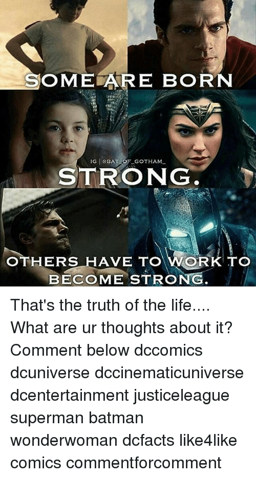 Batman, Life, and Memes: OME ARE BORN  IG OBAT OF GOTHAM  STRONG  OTHERS HAVE  WORK TO  BECOME STRONG That's the truth of the life.... What are ur thoughts about it? Comment below dccomics dcuniverse dccinematicuniverse dcentertainment justiceleague superman batman wonderwoman dcfacts like4like comics commentforcomment