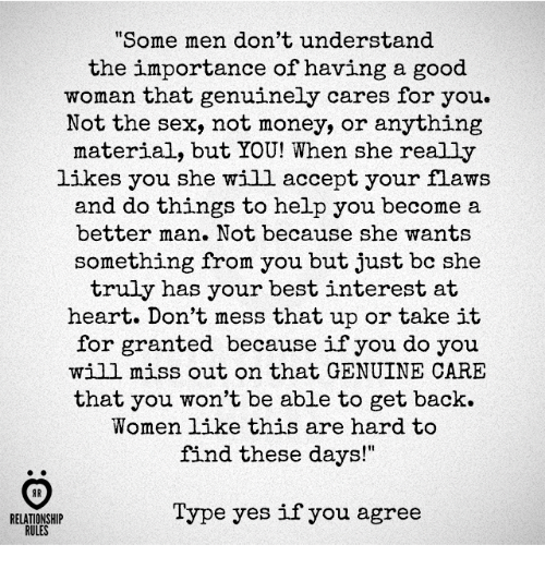 "Money, Sex, and Best: ome men don't understand  the importance of having a good  woman that genuinely cares for you.  Not the sex, not money, or anything  material, but YOU! When she really  likes you she will accept your flaws  and do things to help you become a  better man. Not because she wants  something from you but just bc she  truly has your best interest at  heart. Don't mess that up or take it  for granted because if you do you  will miss out on that GENUINE CARE  that you won't be able to get back.  Women like this are hard to  find these days!""  AR  Type yes if you agree  RELATIONSHIP  RULES"