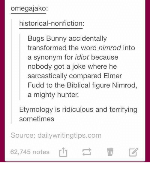 sarcastically: omegajako:  historical-nonfiction:  Bugs Bunny accidentally  transformed the word nimrod into  a synonym for idiot because  nobody got a joke where he  sarcastically compared Elmer  Fudd to the Biblical figure Nimrod,  a mighty hunter.  Etymology is ridiculous and terrifying  sometimes  Source: dailywritingtips.com  62,745 notes [1]  62,745 notes山  区