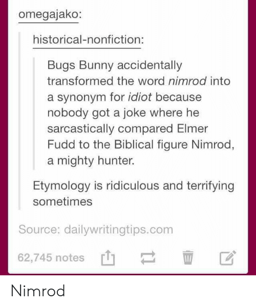 sarcastically: omegajako:  historical-nonfiction:  Bugs Bunny accidentally  transformed the word nimrod into  a synonym for idiot because  nobody got a joke where he  sarcastically compared Elmer  Fudd to the Biblical figure Nimrod,  a mighty hunter.  Etymology is ridiculous and terrifying  sometimes  Source: dailywritingtips.conm  62,745 notes' Nimrod