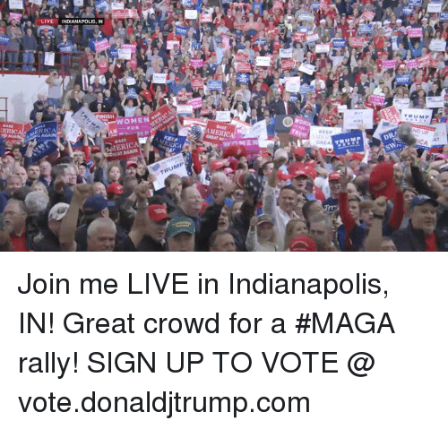 Indianapolis, join.me, and Live: OMEN  ERIC  KEE  GREA  CA AT Join me LIVE in Indianapolis, IN! Great crowd for a #MAGA rally!  SIGN UP TO VOTE @ vote.donaldjtrump.com