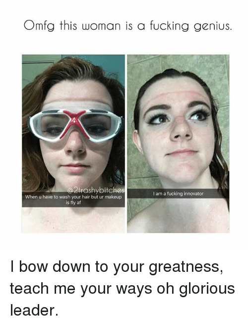 Glorious Leader: Omfg this woman is a fucking genius.  trashybitches  I am a fucking innovator  When u have to wash your hair but ur makeup  is fly af I bow down to your greatness, teach me your ways oh glorious leader.