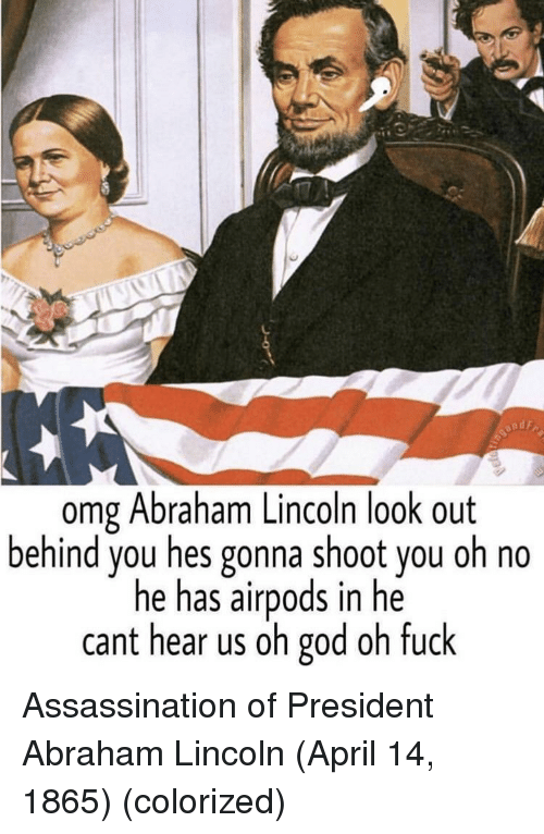 Abraham Lincoln: omg Abraham Lincoln look out  behind you hes gonna shoot you oh no  he has airpods in he  cant hear us oh god oh fuck Assassination of President Abraham Lincoln (April 14, 1865) (colorized)
