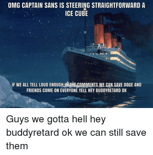 Doge, Friends, and Ice Cube: OMG CAPTAIN SANS IS STEERING STRAIGHTFORWARD A  ICE CUBE  IF WE ALL TELL LOUD ENOUGH IN THE COMMENTS WE CAN SAVE DOGE AND  FRIENDS COME ON EVERYONE YELL HEY BUDDYRETARD OK