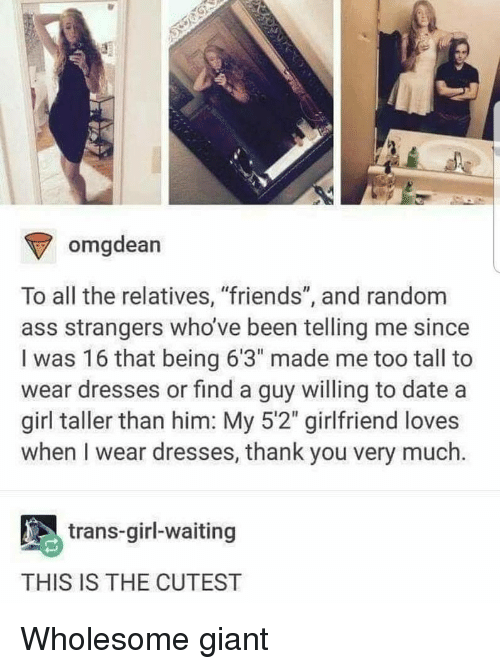 """Ass, Friends, and Omg: omg  dean  To all the relatives, """"friends"""", and random  ass strangers who've been telling me since  I was 16 that being 6'3"""" made me too tall to  wear dresses or find a guy willing to date a  girl taller than him: My 5'2"""" girlfriend loves  when I wear dresses, thank you very much.  trans-girl-waiting  THIS IS THE CUTEST Wholesome giant"""