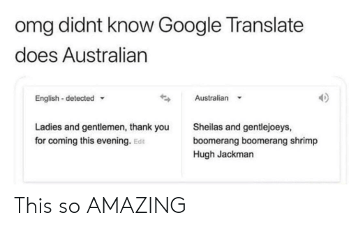 Google, Omg, and Hugh Jackman: omg didnt know Google Translate  does Australian  Australian  English-detected  Sheilas and gentlejoeys,  Ladies and gentlemen, thank you  for coming this evening. Edit  boomerang boomerang shrimp  Hugh Jackman This so AMAZING