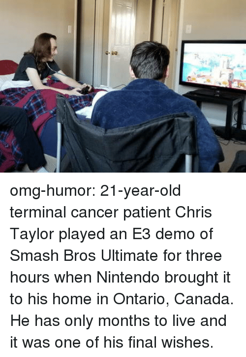 Nintendo, Omg, and Smashing: omg-humor:  21-year-old terminal cancer patient Chris Taylor played an E3 demo of Smash Bros Ultimate for three hours when Nintendo brought it to his home in Ontario, Canada. He has only months to live and it was one of his final wishes.