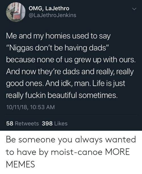 """Moist: OMG, LaJethro  @LaJethroJenkins  Me and my homies used to say  """"Niggas don't be having dads""""  because none of us grew up with ours.  And now they're dads and really, really  good ones. And idk, man. Life is just  really fuckin beautiful sometimes.  10/11/18, 10:53 AM  58 Retweets 398 Likes Be someone you always wanted to have by moist-canoe MORE MEMES"""