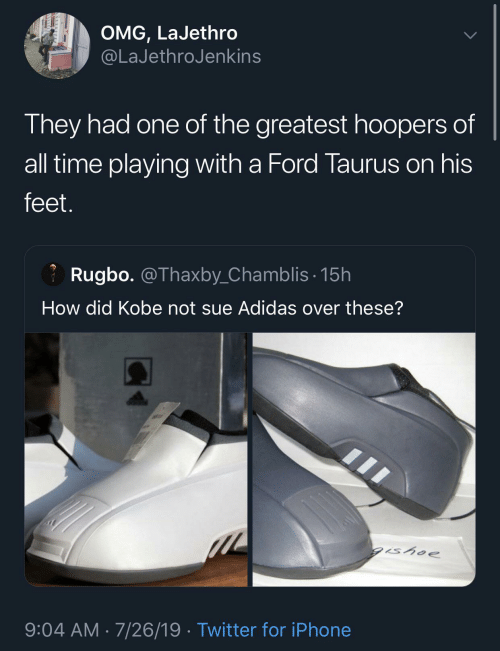 The Greatest: OMG, LaJethro  @LaJethroJenkins  They had one of the greatest hoopers of  all time playing with a Ford Taurus on his  feet.  Rugbo. @Thaxby_Chamblis· 15h  How did Kobe not sue Adidas over these?  gishoe  9:04 AM · 7/26/19 · Twitter for iPhone