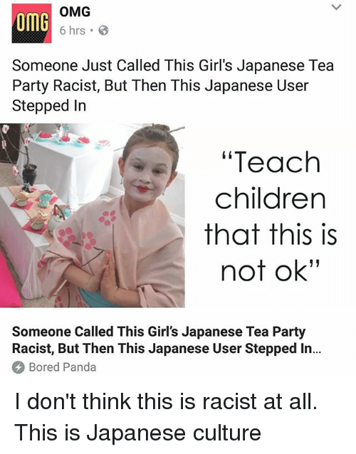 "Boredness: omG  OMG  6 hrs .  Someone Just Called This Girl's Japanese Tea  Party Racist, But Then This Japanese User  Stepped In  ""Teach  children  that this is  not ok""  Someone Called This Girl's Japanese Tea Party  Racist, But Then This Japanese User Stepped In..  Bored Panda I don't think this is racist at all. This is Japanese culture"