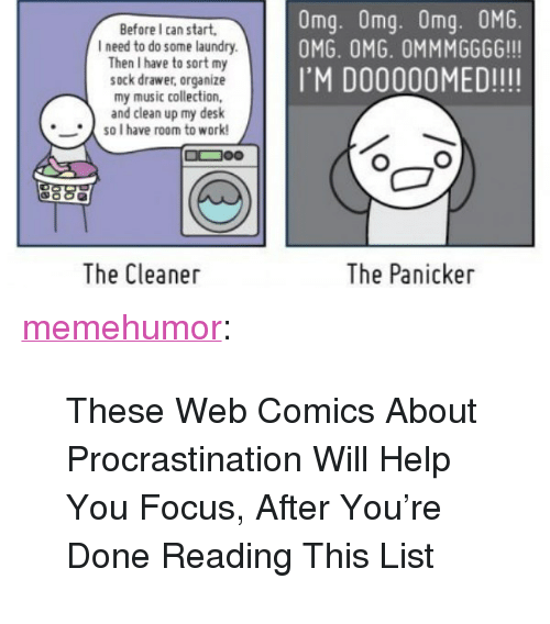 """Web Comics: Omg. Omg. Omg. 0MG.  OMG. OMG. OMMMGGGG!!!  Before I can start,  l need to do some laundry  Then I have to sort my  sock drawer, organize  my music collection,  and clean up my desk  IM DO00OOMED!!!!  so I have room to work!  The Cleaner  The Panicker <p><a href=""""http://memehumor.tumblr.com/post/151800170858/these-web-comics-about-procrastination-will-help"""" class=""""tumblr_blog"""">memehumor</a>:</p>  <blockquote><p>These Web Comics About Procrastination Will Help You Focus, After You're Done Reading This List</p></blockquote>"""