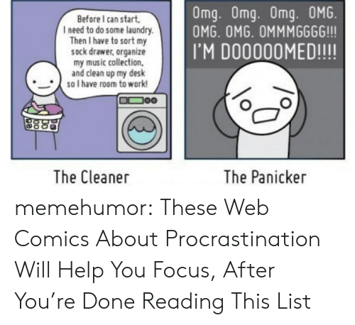 Web Comics: Omg. Omg. Omg. 0MG.  OMG. OMG. OMMMGGGG!!!  Before I can start,  l need to do some laundry  Then I have to sort my  sock drawer, organize  my music collection,  and clean up my desk  IM DO00OOMED!!!!  so I have room to work!  The Cleaner  The Panicker memehumor:  These Web Comics About Procrastination Will Help You Focus, After You're Done Reading This List