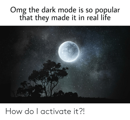 Activate: Omg the dark mode is so  popular  that they made it in real life How do I activate it?!