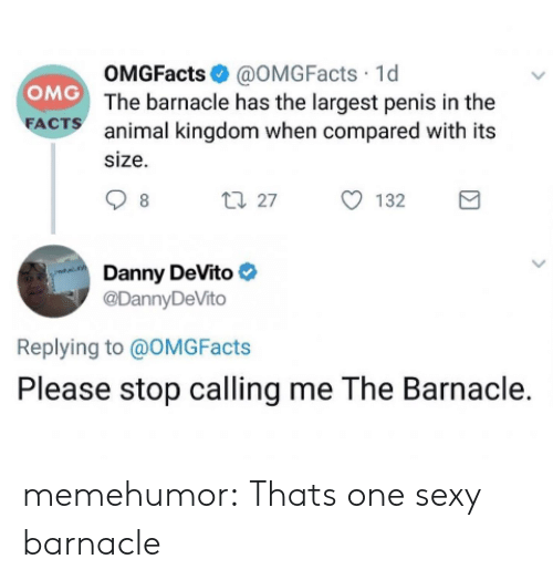 danny: OMGFacts@OMGFacts 1d  OMG The barnacle has the largest penis in the  FACTS  animal kingdom when compared with its  size  t27  132  8  Danny DeVito  @DannyDeVito  Replying to @OMG Facts  Please stop calling me The Barnacle. memehumor:  Thats one sexy barnacle