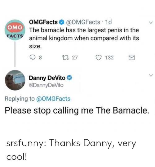 animal kingdom: OMGFacts @OMGFacts 1d  The barnacle has the largest penis in the  animal kingdom when compared with its  size.  OMG  FA  CTS  27  132  Danny DeVito  @DannyDeVito  Replying to @OMGFacts  Please stop calling me The Barnacle. srsfunny:  Thanks Danny, very cool!