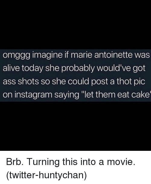 """A Thot: omggg imagine if marie antoinette was  alive today she probably would've got  ass shots so she could post a thot pic  on instagram saying """"let them eat cake Brb. Turning this into a movie. (twitter-huntychan)"""