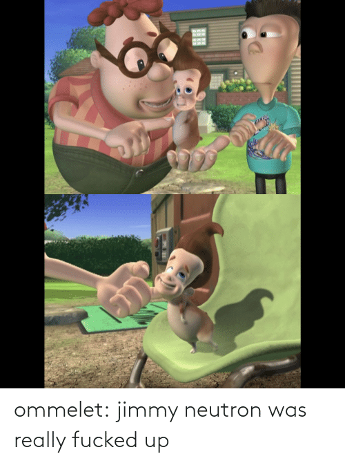 jimmy: ommelet:  jimmy neutron was really fucked up