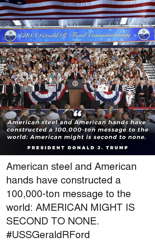 Presiden: ommuissionn  American steel and American hands have  constructed a 100,00o-ton message to the  world: American might is second to none.  PRESIDEN T DONALD J. TRUMP American steel and American hands have constructed a 100,000-ton message to the world: AMERICAN MIGHT IS SECOND TO NONE. #USSGeraldRFord
