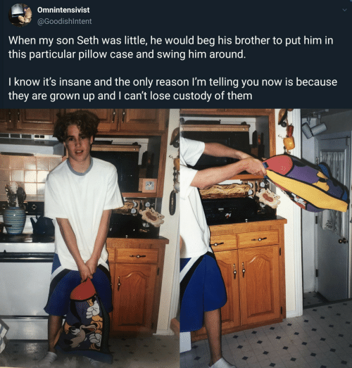 beg: Omnintensivist  @GoodishIntent  When my son Seth was little, he would beg his brother to put him in  this particular pillow case and swing him around.  I know it's insane and the only reason I'm telling you now is because  they are grown up and I can't lose custody of them  O