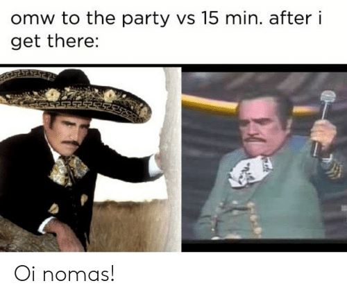 the party: omw to the party vs 15 min. after i  get there: Oi nomas!