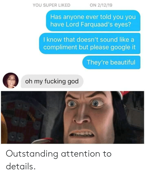 Has Anyone: ON 2/12/19  YOU SUPER LIKED  Has anyone ever told you you  have Lord Farquaad's eyes?  I know that doesn't sound like  compliment but please google it  They're beautiful  oh my fucking god Outstanding attention to details.