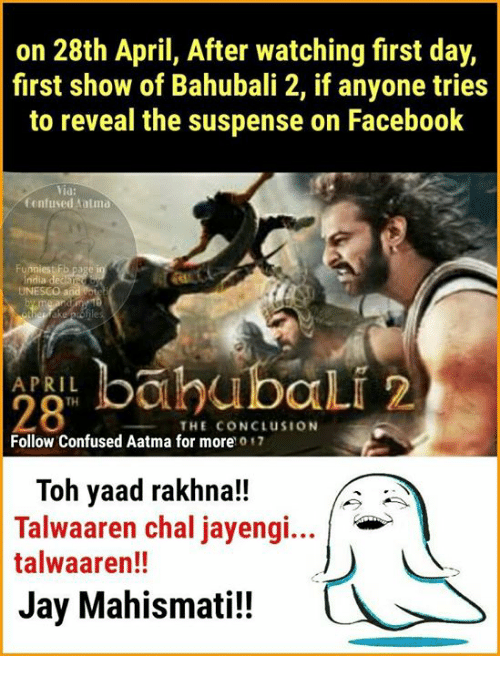 atma: on 28th April, After watching first day,  first show of Bahubali 2, if anyone tries  to reveal the suspense on Facebook  Yia  Confused atma  Funnies Fb  UNESCO and  bah bali 2  APRIL  28  THE CONCLUSION  Follow Confused Aatma for more o  Toh yaad rakhna!!  Talwaaren chal jayengi...  talwaaren!!  Jay Mahismati!!