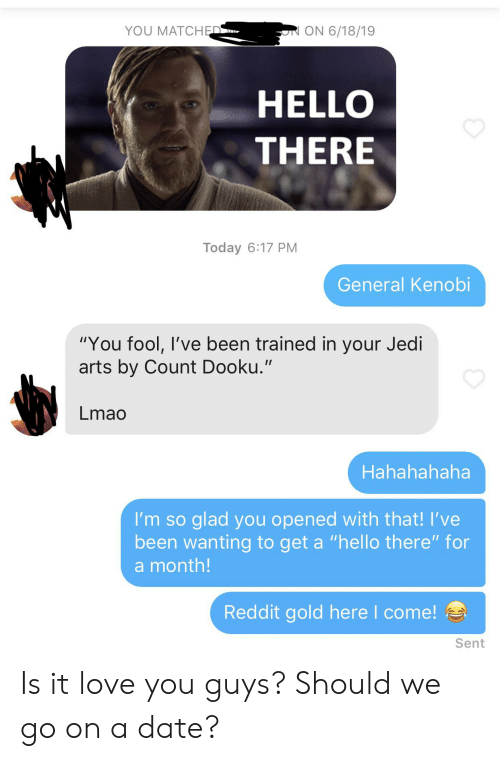 "Hello, Jedi, and Lmao: ON 6/18/19  YOU MATCHED  HELLO  THERE  Today 6:17 PM  General Kenobi  ""You fool, I've been trained in your Jedi  arts by Count Dooku.""  Lmao  Hahahahaha  I'm so glad you opened with that! I've  been wanting to get a ""hello there"" for  a month!  Reddit gold here I come!  Sent Is it love you guys? Should we go on a date?"