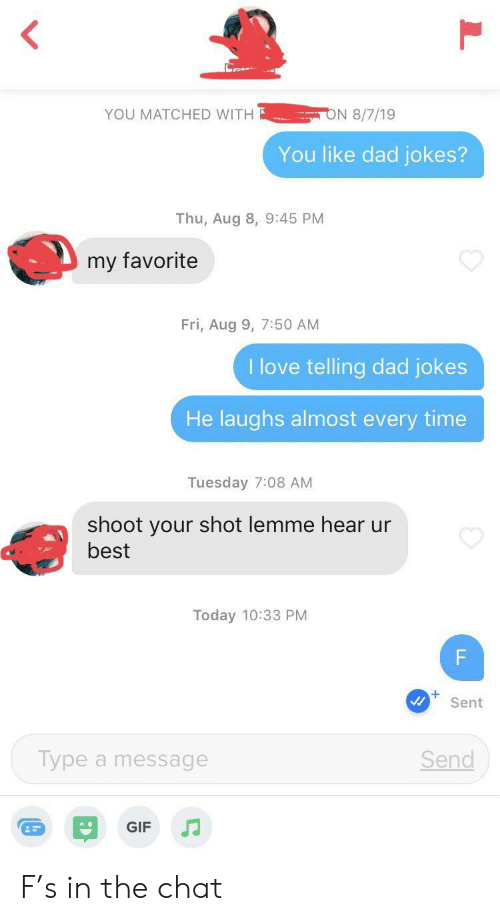 Dad Jokes: ON 8/7/19  YOU MATCHED WITH  You like dad jokes?  Thu, Aug 8, 9:45 PM  my favorite  Fri, Aug 9, 7:50 AM  I love telling dad jokes  He laughs almost every time  Tuesday 7:08 AM  shoot your shot lemme hear ur  best  Today 10:33 PM  F  Sent  Type a message  Send  GIF  LL F's in the chat