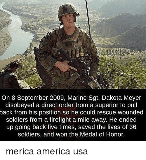 America, Memes, and Soldiers: On 8 September 2009, Marine Sgt. Dakota Meyer  disobeyed a direct order from a superior to pull  back from his position so he could rescue wounded  soldiers from a firefight a mile away. He ended  up going back five times, saved the lives of 36  soldiers, and won the Medal of Honor. merica america usa