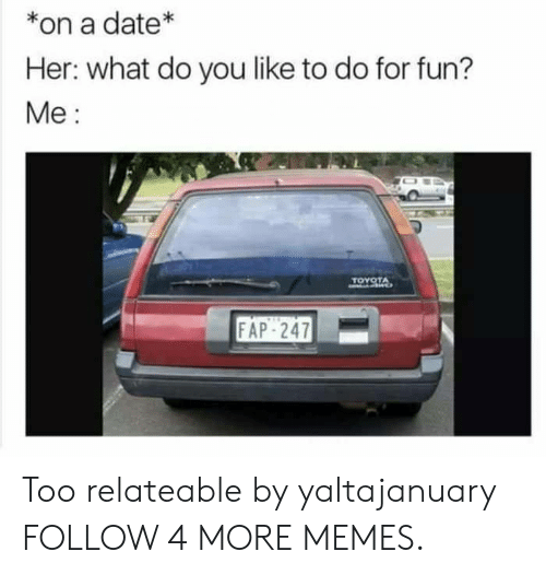 relateable: *on a date*  Her: what do you like to do for fun?  Ме:  TOYOTA  FAP-247 Too relateable by yaltajanuary FOLLOW 4 MORE MEMES.
