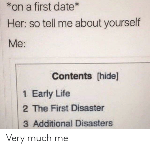 Life, Date, and Her: *on a first date*  Her: so tell me about yourself  Me:  Contents [hide]  1 Early Life  2 The First Disaster  3 Additional Disasters Very much me