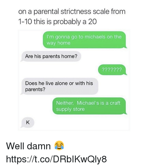 Being Alone, Parents, and Home: on a parental strictness scale from  1-10 this is probably a 20  I'm gonna go to michaels on the  way home  Are his parents home?  Does he live alone or with his  parents?  Neither. Michael's is a craft  supply store Well damn 😂 https://t.co/DRbIKwQly8