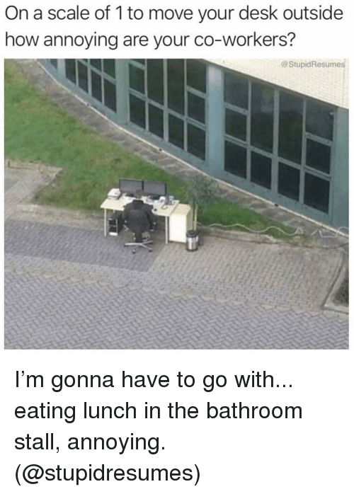 Desk, Girl Memes, and Annoying: On a scale of 1 to move your desk outside  how annoying are your co-workers?  @StupidResumes I'm gonna have to go with... eating lunch in the bathroom stall, annoying. (@stupidresumes)
