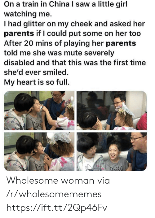 Parents, Saw, and China: On a train in China I saw a little girl  watching me.  Thad glitter on my cheek and asked her  parents if I could put some on her too  After 20 mins of playing her parents  told me she was mute severely  disabled and that this was the first time  she'd ever smiled.  My heart is so full  oisy Wholesome woman via /r/wholesomememes https://ift.tt/2Qp46Fv