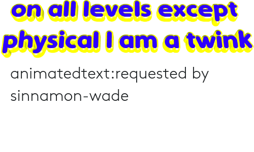 ama: on all levels except  physical I ama twink animatedtext:requested by  sinnamon-wade