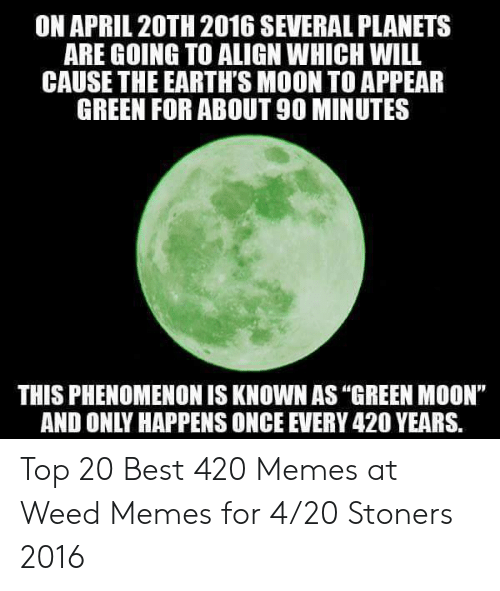 "Best 420: ON APRIL 20TH 2016 SEVERAL PLANETS  ARE GOING TO ALIGN WHICH WILL  CAUSE THE EARTH'S MOON TO APPEAR  GREEN FOR ABOUT 90 MINUTES  THIS PHENOMENON IS KNOWN AS ""GREEN MOON""  AND ONLY HAPPENS ONCE EVERY 420 YEARS. Top 20 Best 420 Memes at Weed Memes for 4/20 Stoners 2016"