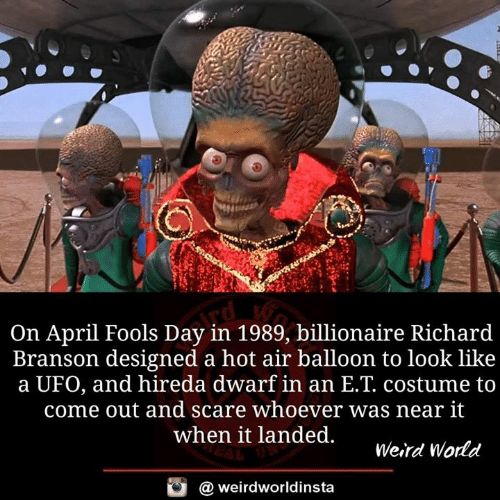 Memes, Scare, and Weird: On April Fools Day in 1989, billionaire Richard  Branson designed a hot air balloon to look like  a UFO, and hireda dwarf in an E.T. costume to  come out and scare whoever was near it  when it landed.  Weird Wodd  @ weirdworldinsta