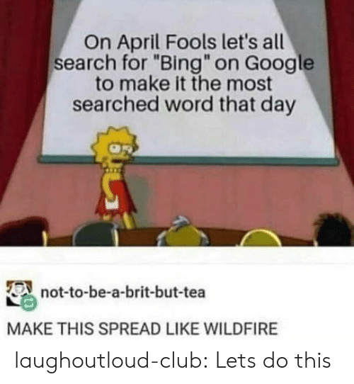 """April Fools: On April Fools let's all  search for """"Bing"""" on Google  to make it the most  searched word that day  not-to-be-a-brit-but-tea  MAKE THIS SPREAD LIKE WILDFIRE laughoutloud-club:  Lets do this"""