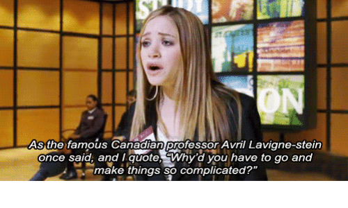 """Once Said: ON  As the famous Canadian professor Avril Lavigne-stein  once said, and I quote, Why'd you have to go and  make things so complicated?"""""""