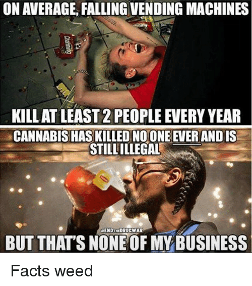 vending machines: ON AVERAGE, FALLING VENDING MACHINES  KILL AT LEAST2 PEOPLE EVERY YEAR  CANNABIS HAS KILLED NOONE EVERANDIS  STILLILLEGAL  ENDTHEDRUCWAR  BUT THATS NONE OF MY BUSINESS Facts weed