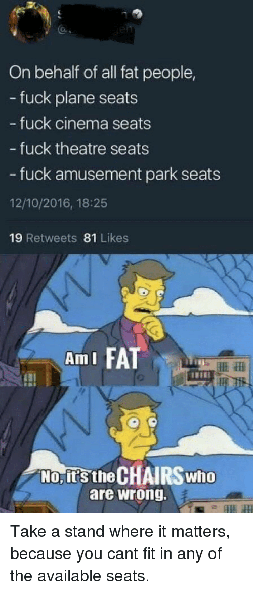 fat people: On behalf of all fat people,  - fuck plane seats  fuck cinema seats  - fuck theatre seats  - fuck amusement park seats  12/10/2016, 18:25  19 Retweets 81 Likes  AmI FA  No, it's the CHAIRS who  are wrong. Take a stand where it matters, because you cant fit in any of the available seats.